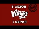 Venture bros Братья Вентура сезон 5 серия 1 Какого цвета твой комбинезон озвучка VoicePower