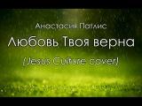Анастасия Патлис - Любовь Твоя верна (Jesus Culture cover) КАРАОКЕ христианские песни