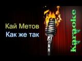 Кай Метов - Как же так ( караоке )