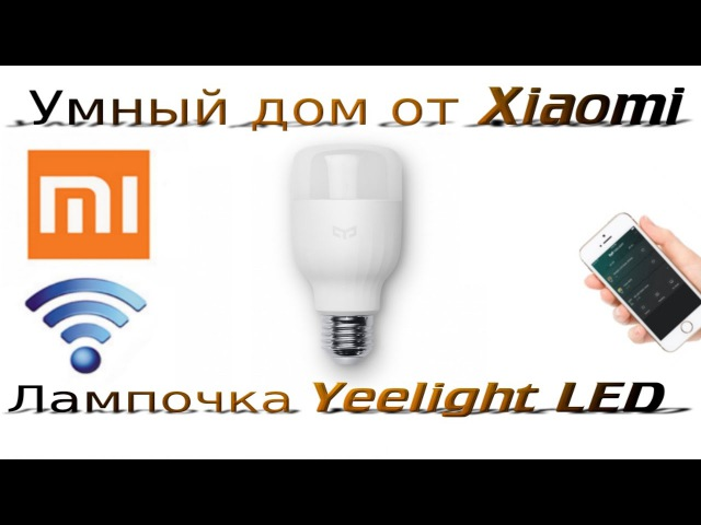 ОБЗОР: Xiaomi Yeelight LED — умная светодиодная лампочка. Умный дом от Xiaomi