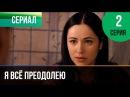 Я всё преодолею 2 серия - Мелодрама Фильмы и сериалы - Русские мелодрамы
