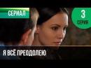 Я всё преодолею 3 серия - Мелодрама Фильмы и сериалы - Русские мелодрамы