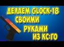 Как сделать пистолет Glock-18 из кс го своими руками
