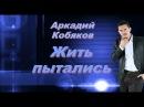Аркадий Кобяков Жить пытались божественный голос