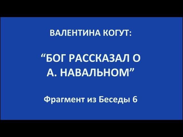 Бог рассказал об А. Навальном и о новом Правителе России - Валентина Когут (фрагмент из беседы 6)