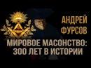 Андрей Фурсов Мировое масонство 300 лет в истории
