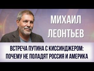 Михаил Леонтьев. Встреча Путина с Киссинджером: почему не поладят Россия и Америка