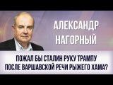 Александр Нагорный. Пожал бы Сталин руку Трампу после варшавской речи рыжего хама