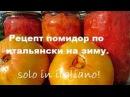 Рецепт помидор по итальянски на зиму. Solo in italiano!