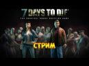 ВЫЖИВАЕМ. ВМЕСТЕ ПРОТИВ ЗОМБИ - 7 days to die стрим 1