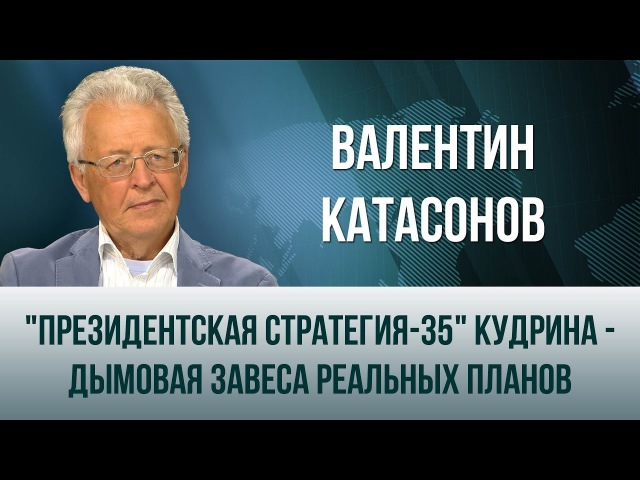 Валентин Катасонов. Президентская стратегия-35 Кудрина - дымовая завеса реальны...