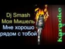 Dj Smash Моя Мишель – Мне очень хорошо быть рядом с тобою ( караоке )