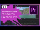 Выравниваем горизонт видео в Adobe Premiere Pro 7