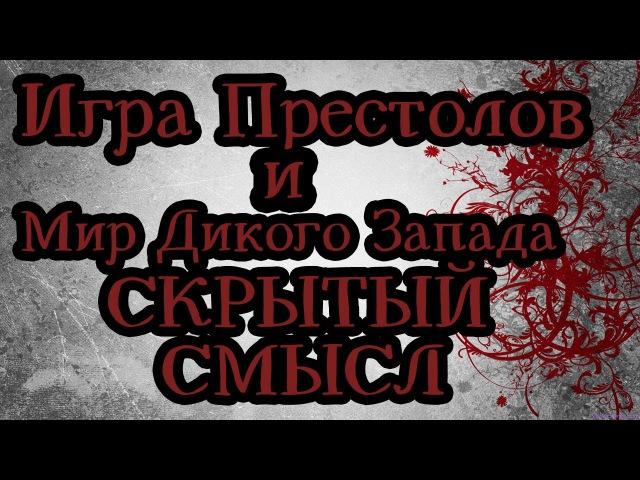 Скрытый смысл сериалов Игра Престолов и Мир Дикого Запада
