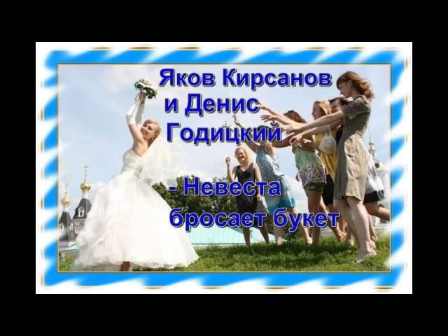 Яков Кирсанов и Денис Годицкий - Невеста бросает букет(NEW)