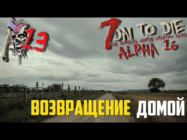 ● 7 Days to Die● [Alpha 16] ► 13 Возвращение домой