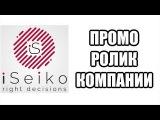 iSeiko ОФИЦИАЛЬНЫЙ ПРОМО РОЛИК НА РУССКОМ
