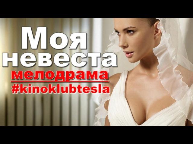 Моя невеста Новые мелодрамы 2017, фильмы про любовь