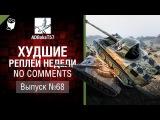 Худшие Реплеи Недели - No Comments №68 - от ADBokaT57 [World of Tanks]
