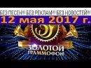Золотой Граммафон 12,05,2017 БЕЗ ПЕСЕН БЕЗ РЕКЛАМ БЕЗ НОВОСТЕЙ
