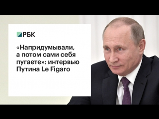 «Напридумывали, а потом сами себя пугаете»: интервью Путина Le Figaro