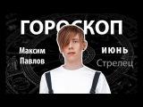 Гороскоп для Стрельцов. ИЮНЬ, Максим Павлов