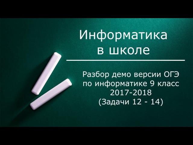 Разбор демо версии ОГЭ по информатике 9 класс. Задачи 12 - 14. ФИПИ 2017-2018