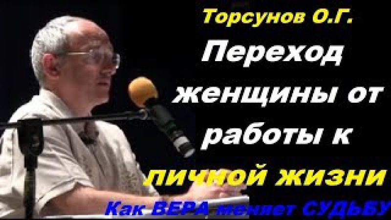 Торсунов О.Г. Переход женщины от работы к ЛИЧНОЙ ЖИЗНИ. Как ВЕРА меняет СУДЬБУ