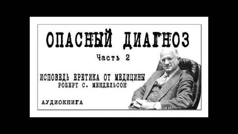 ИСПОВЕДЬ ЕРЕТИКА ОТ МЕДИЦИНЫ Роберт С. Мендельсон / ОПАСНЫЙ ДИАГНОЗ / часть 2