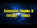 Camtasia Studio 0 на правах сложить ТИТРЫ (ТЕКСТ)