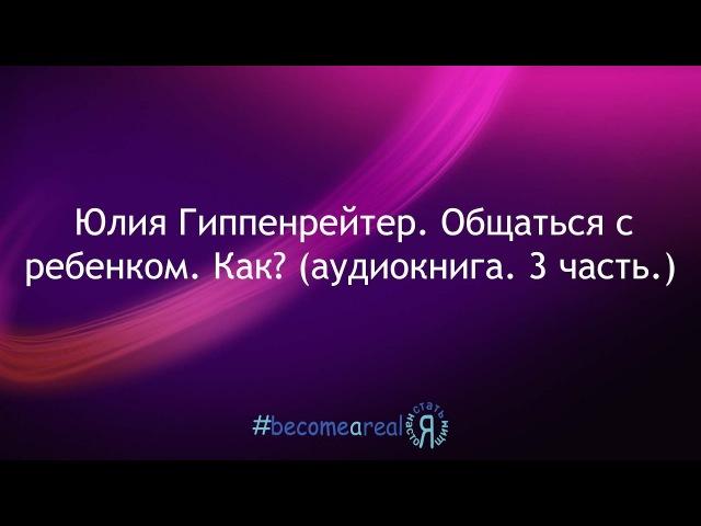 Юлия Гиппенрейтер. Общаться с ребенком. Как? (аудиокнига. 3 часть.)