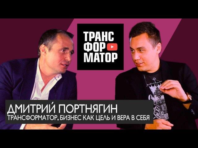 Дмитрий Портнягин, канал Трансформатор. Бизнес как цель и Вера в себя