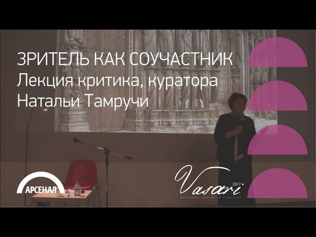 Лекция критика, куратора Натальи Тамручи «Зритель как соучастник» | ВАЗАРИ 2017
