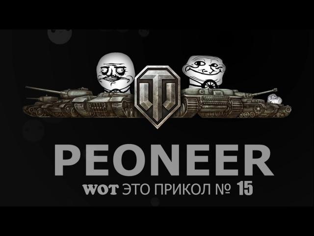 WOT ЭТО ПРИКОЛ №15, Приколы и Веселые моменты в World of Tanks от PEONEER Gags and funny moments