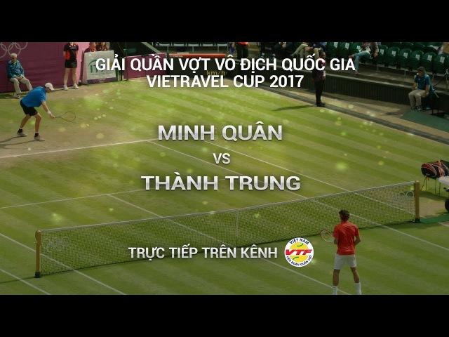 TRỰC TIẾP | MINH QUÂN vs THÀNH TRUNG | TỨ KẾT GIẢI QUẦN VỢT VĐQG - CÚP VIETRAVEL 2017