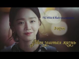 My Golden Life / Моя золотая жизнь - 3 серия