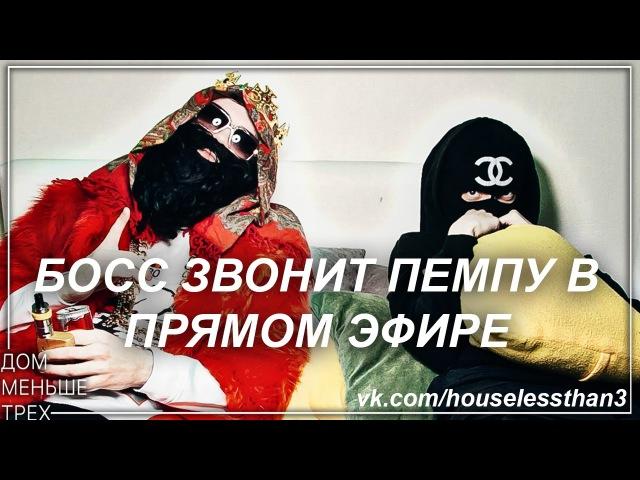 БОСС ЗВОНИТ ПЕМПУ В ПРЯМОМ ЭФИРЕ vk.com/houselessthan3