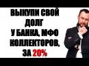 ✓ ВЫКУП ДОЛГА У БАНКА КОЛЛЕКТОРОВ МФО ЗА 20%