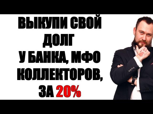 ✓ ВЫКУП ДОЛГА У БАНКА, КОЛЛЕКТОРОВ, МФО ЗА 20%