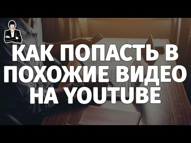 Как попасть в похожие видео на YouTube Продвижение через похожие видео Раскрутка видео на YouTube