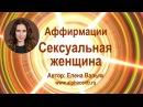 Аффирмации для женщин ★ Сексуальная и привлекательная женщина ★ Автор Елена Вальяк
