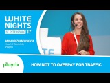White Nights St.Petersburg 2017 Anna Krizhanovskaya (Playrix) - How Not to Overpay for Traffic