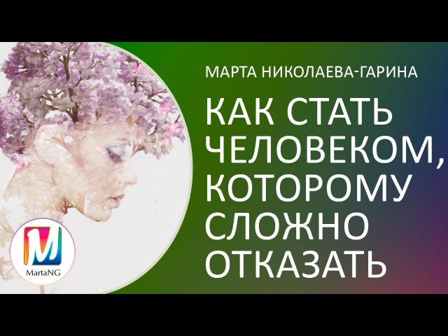 Как стать человеком которому сложно отказать Марта Николаева Гарина