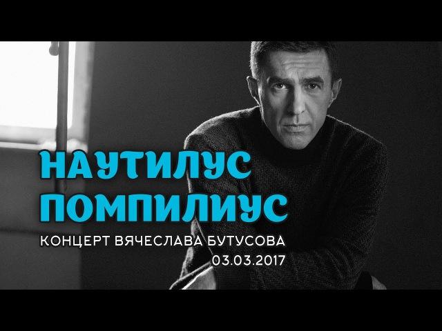 НАУТИЛУС ПОМПИЛИУС: концерт Вячеслава Бутусова 3.03.2017 г