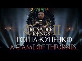 Династия Гоши Куценко в  A Game of Thrones. Crusader Kings 2 (стрим)