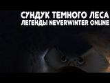 Легенды Neverwinter Online - 100 сундуков Темного Леса