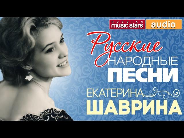Екатерина ШАВРИНА — РУССКИЕ НАРОДНЫЕ ПЕСНИ
