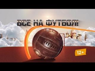 ВСЕ НА ФУТБОЛ / Афиша / Выпуск от