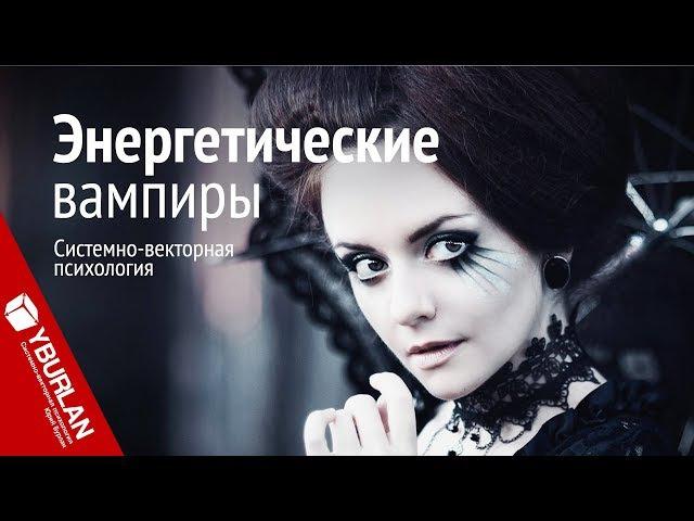 Энергетические вампиры. Системно-векторная психология. Юрий Бурлан