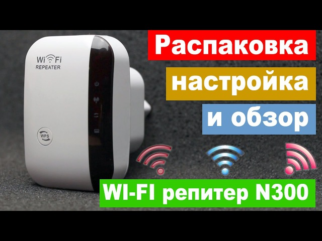 Распаковка, настройка и обзор китайского wi-fi репитера N300 менее чем за 9.99$ | Китай Ё.